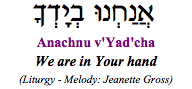 """Anachnu v'yadcha - we are in Your hand."" (High Holy Days liturgy)"