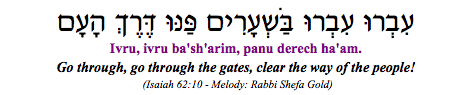 """Ivru, ivru ba'sh'arim, panu derech ha-am - Go through, go through the gates, clear the way of the people"" (Isaiah 62:10)"