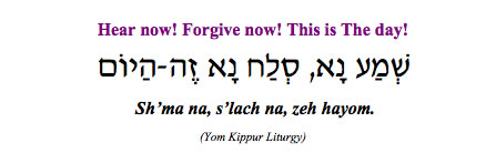 """Sh'ma na, s'lach na, zeh hayom - Hear now, forgive now, this is the day!"" (Yom Kippur Liturgy)"