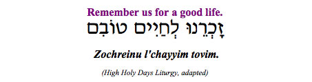 """Zochreinu l'chayyim tovim - Remember us for a good life."" (High Holy Days Liturgy, adapted)"